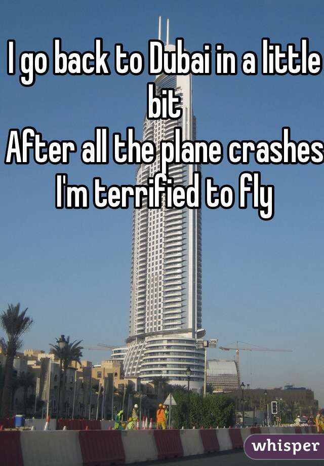 I go back to Dubai in a little bit After all the plane crashes I'm terrified to fly