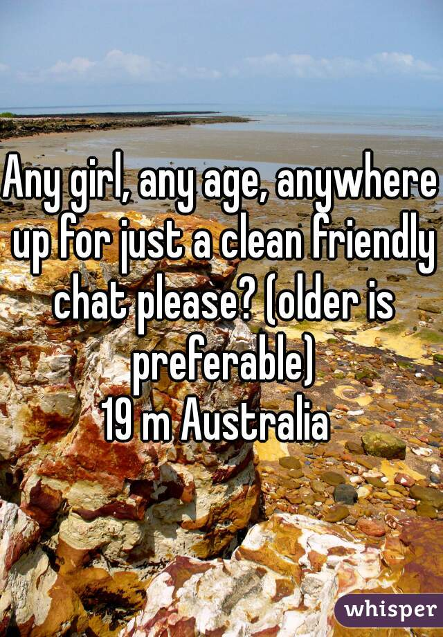 Any girl, any age, anywhere up for just a clean friendly chat please? (older is preferable) 19 m Australia