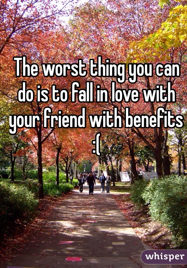 The worst thing you can do is to fall in love with your friend with benefits :(