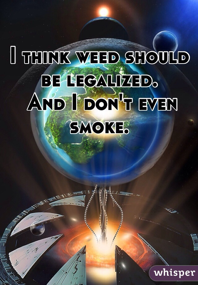 I think weed should be legalized.  And I don't even smoke.