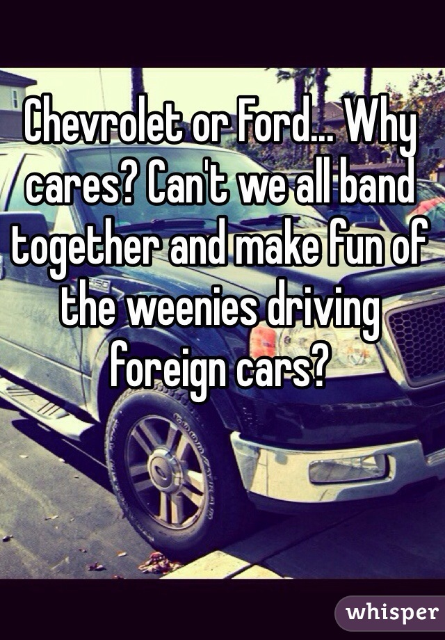 Chevrolet or Ford... Why cares? Can't we all band together and make fun of the weenies driving foreign cars?