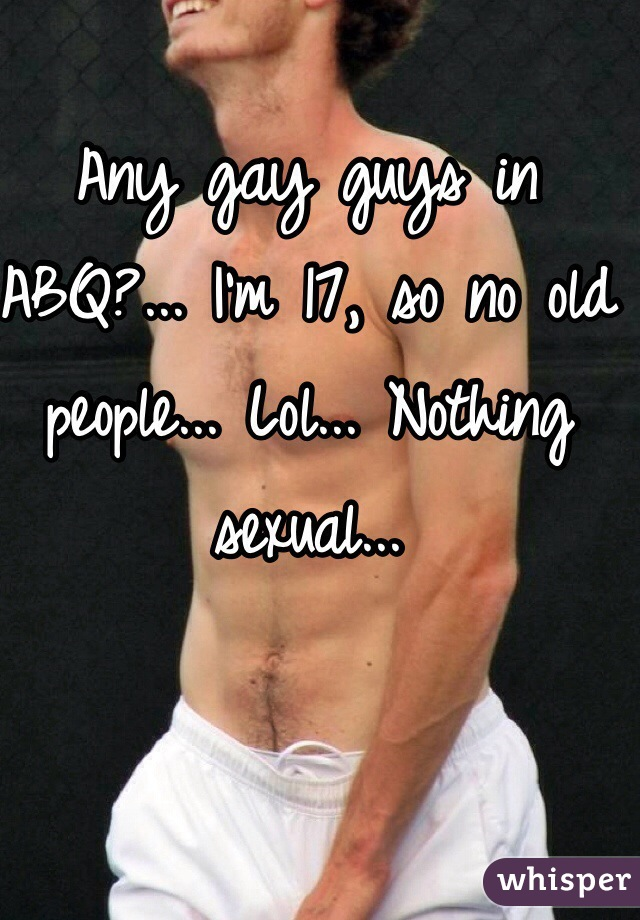 Any gay guys in ABQ?... I'm 17, so no old people... Lol... Nothing sexual...