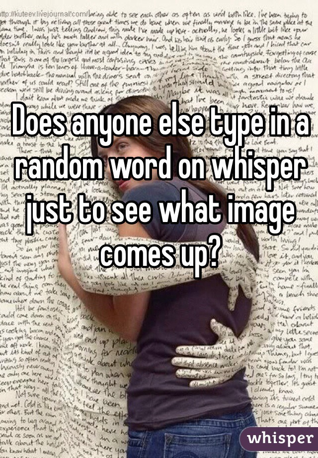 Does anyone else type in a random word on whisper just to see what image comes up?
