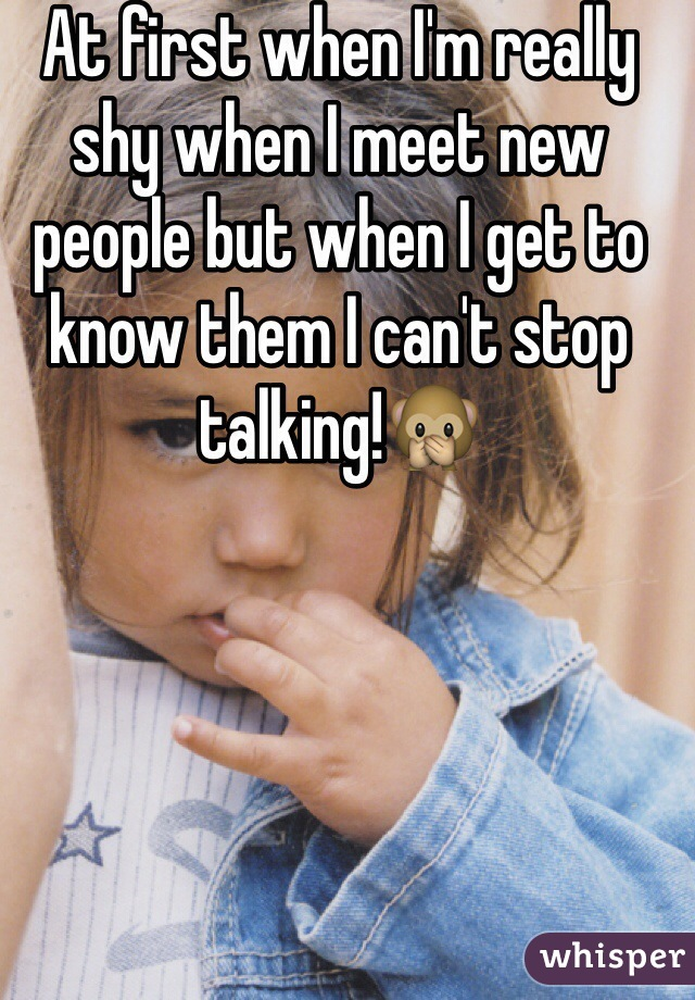 At first when I'm really shy when I meet new people but when I get to know them I can't stop talking!🙊