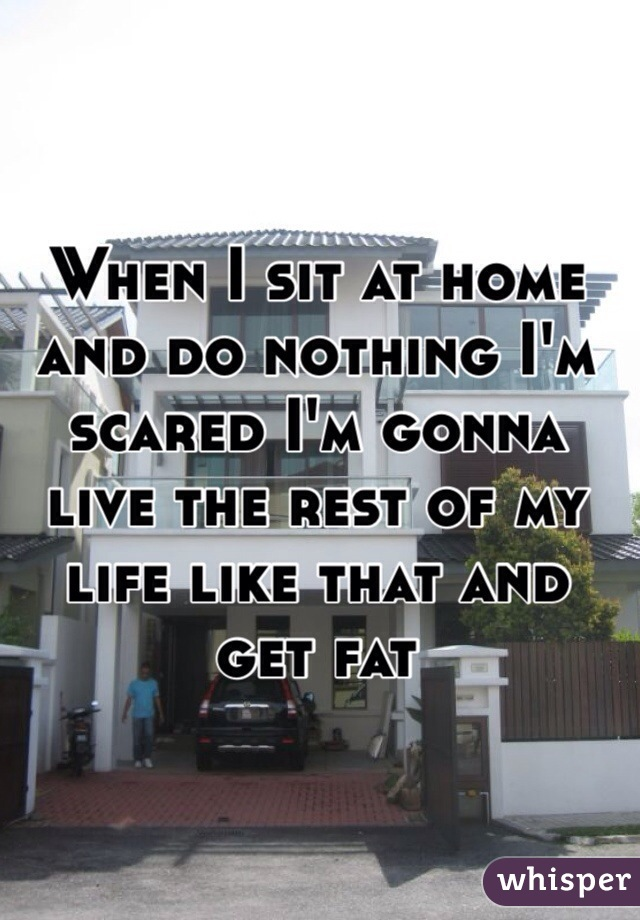 When I sit at home and do nothing I'm scared I'm gonna live the rest of my life like that and get fat