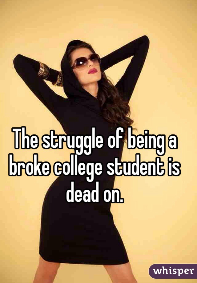 The struggle of being a broke college student is dead on.
