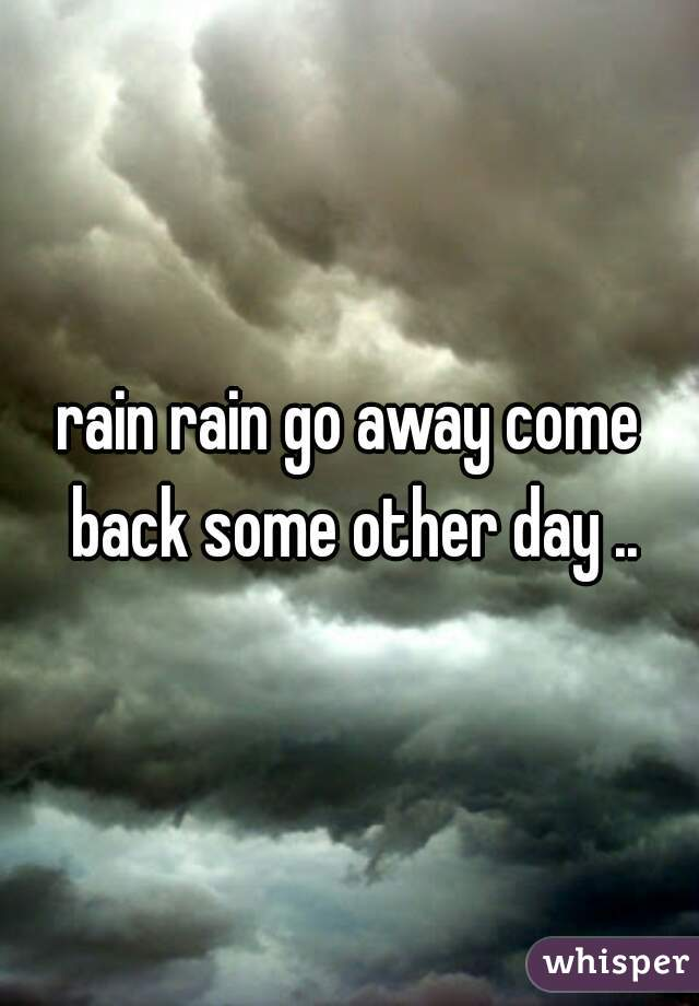 rain rain go away come back some other day ..