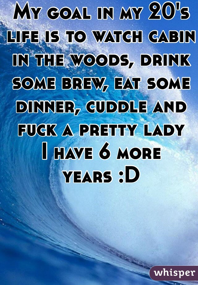 My goal in my 20's life is to watch cabin in the woods, drink some brew, eat some dinner, cuddle and fuck a pretty lady I have 6 more years :D