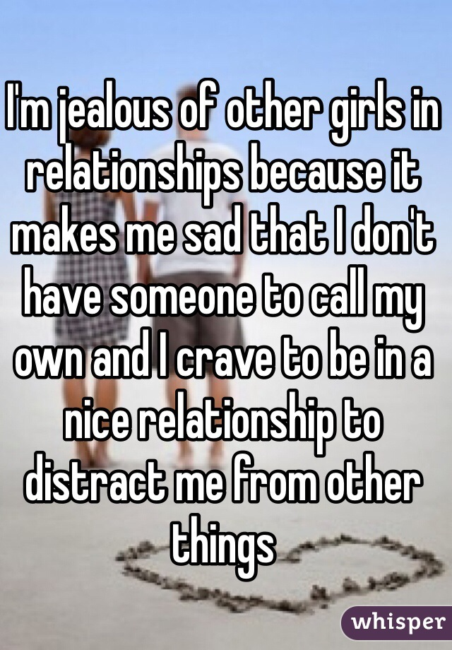 I'm jealous of other girls in relationships because it makes me sad that I don't have someone to call my own and I crave to be in a nice relationship to distract me from other things