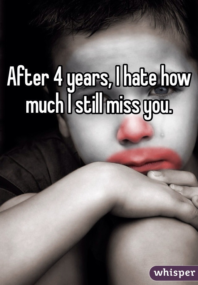 After 4 years, I hate how much I still miss you.