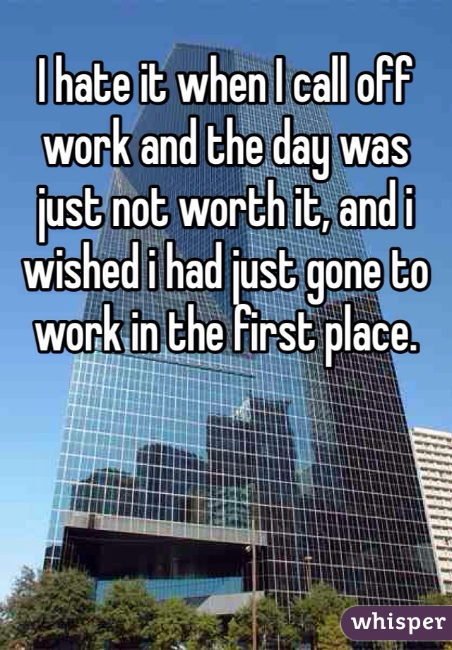 I hate it when I call off work and the day was just not worth it, and i wished i had just gone to work in the first place.