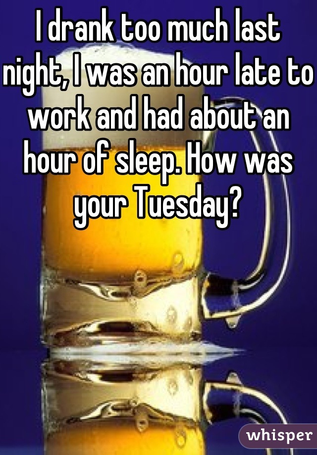 I drank too much last night, I was an hour late to work and had about an hour of sleep. How was your Tuesday?