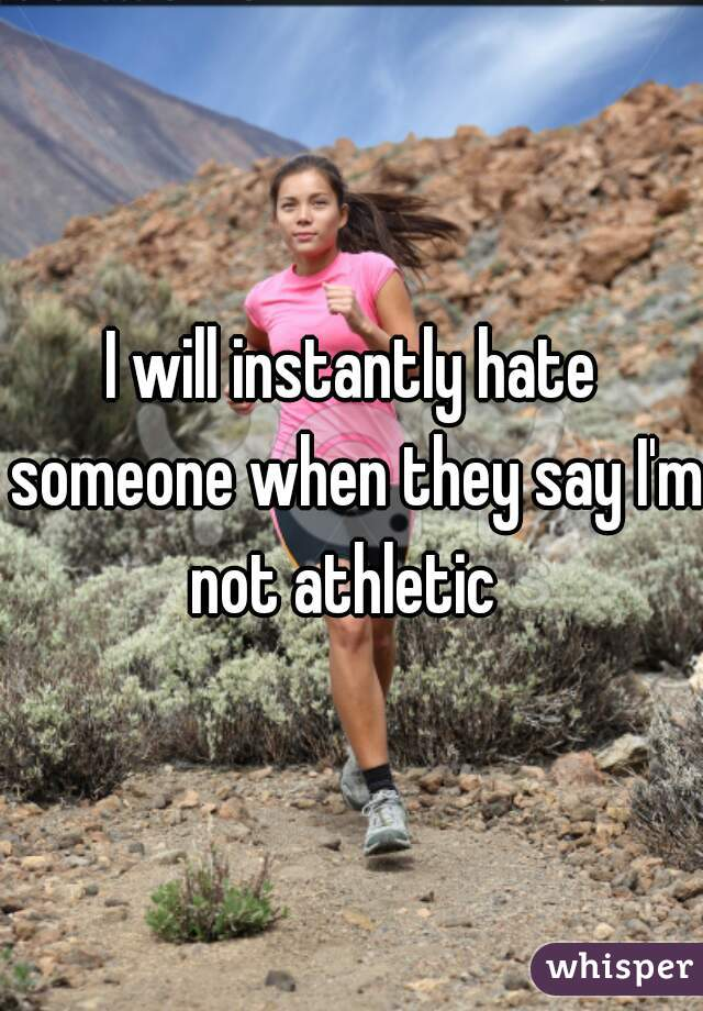 I will instantly hate someone when they say I'm not athletic