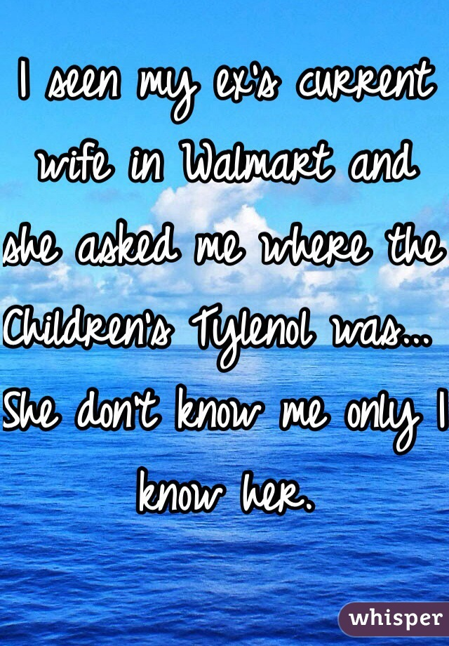 I seen my ex's current wife in Walmart and she asked me where the Children's Tylenol was... She don't know me only I know her.