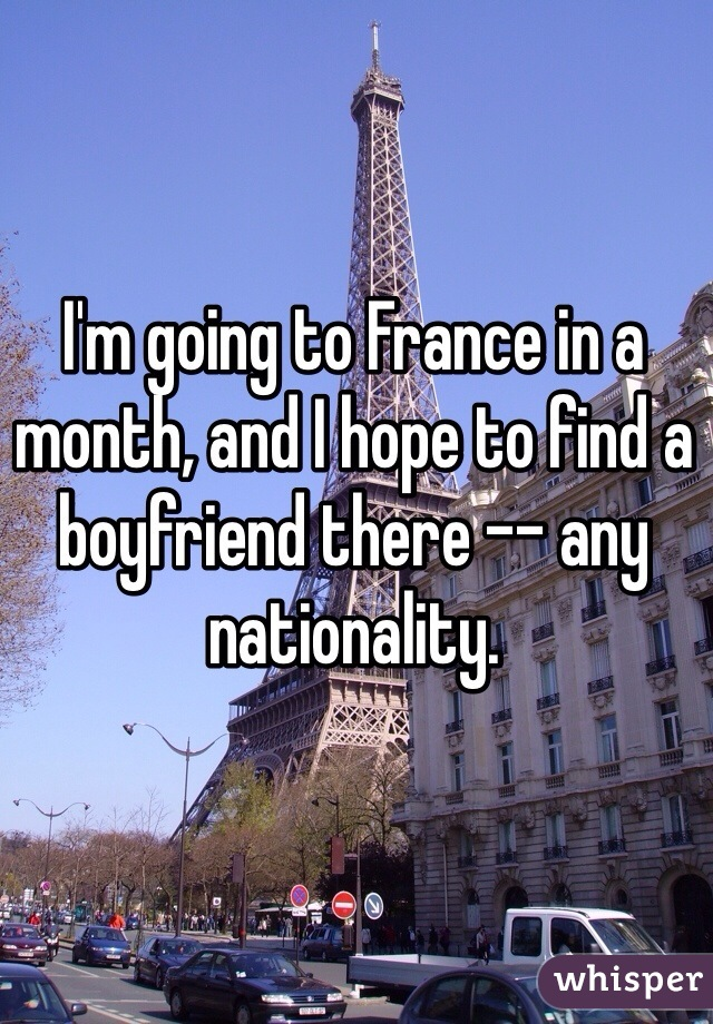 I'm going to France in a month, and I hope to find a boyfriend there -- any nationality.