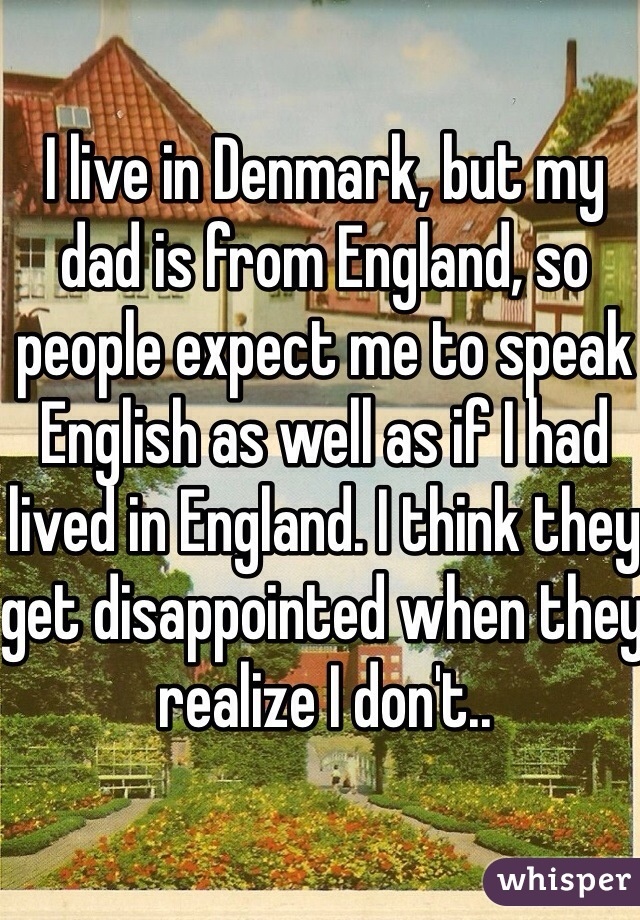 I live in Denmark, but my dad is from England, so people expect me to speak English as well as if I had lived in England. I think they get disappointed when they realize I don't..