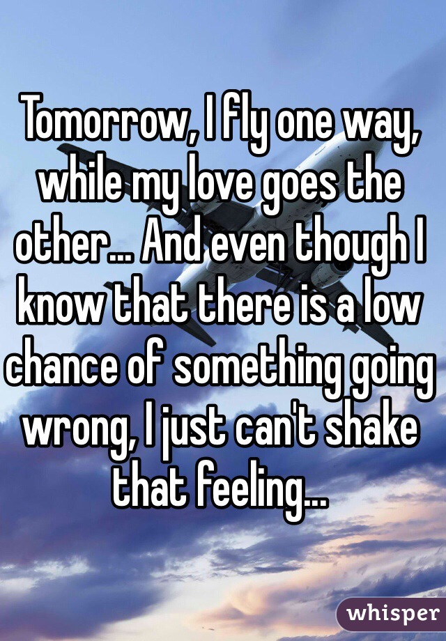 Tomorrow, I fly one way, while my love goes the other... And even though I know that there is a low chance of something going wrong, I just can't shake that feeling...
