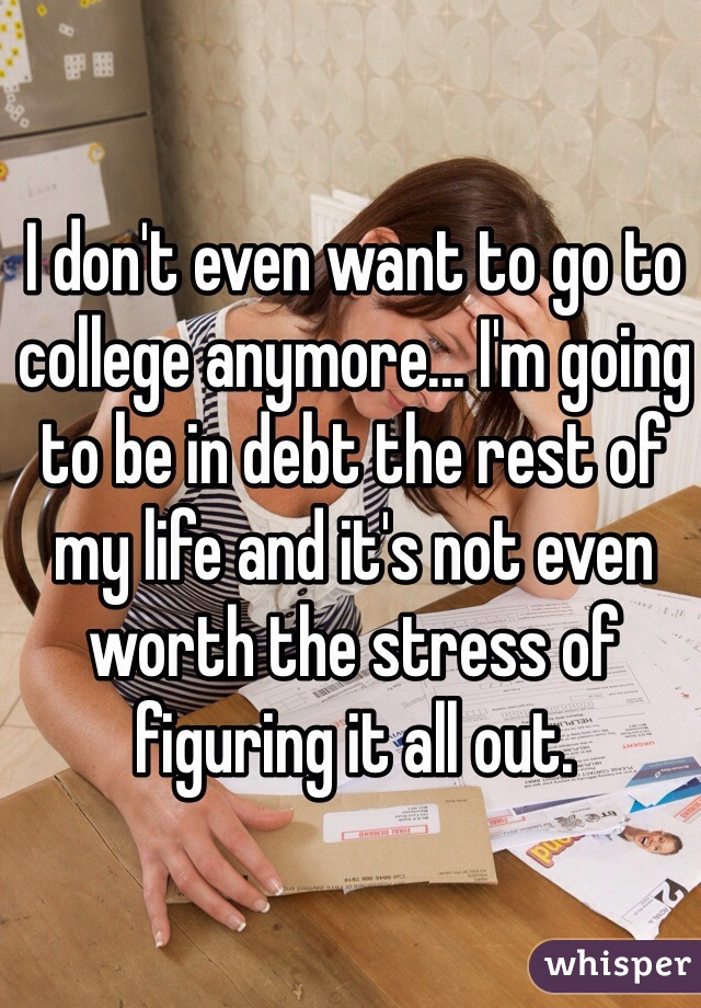 I don't even want to go to college anymore... I'm going to be in debt the rest of my life and it's not even worth the stress of figuring it all out.