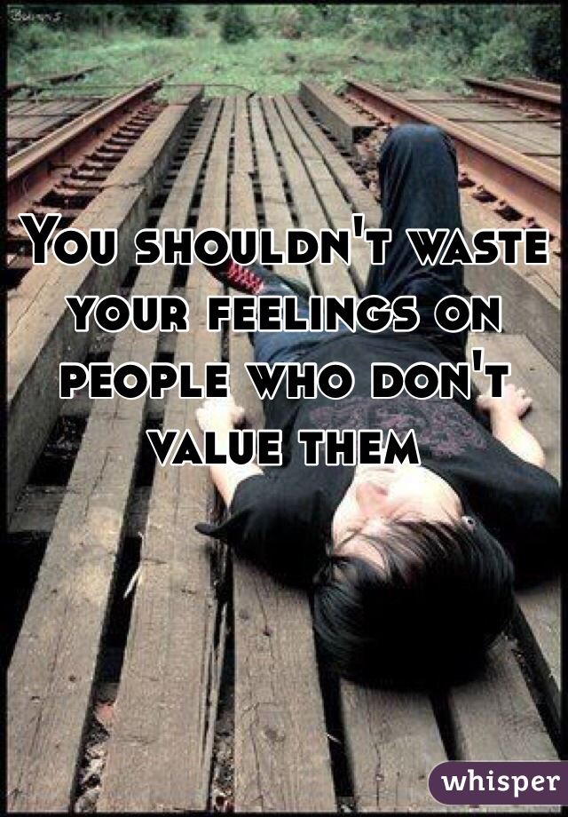 You shouldn't waste your feelings on people who don't value them