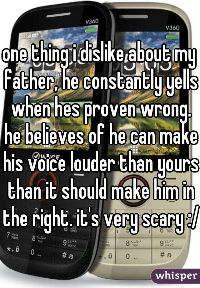 one thing i dislike about my father, he constantly yells when hes proven wrong. he believes of he can make his voice louder than yours than it should make him in the right. it's very scary :/