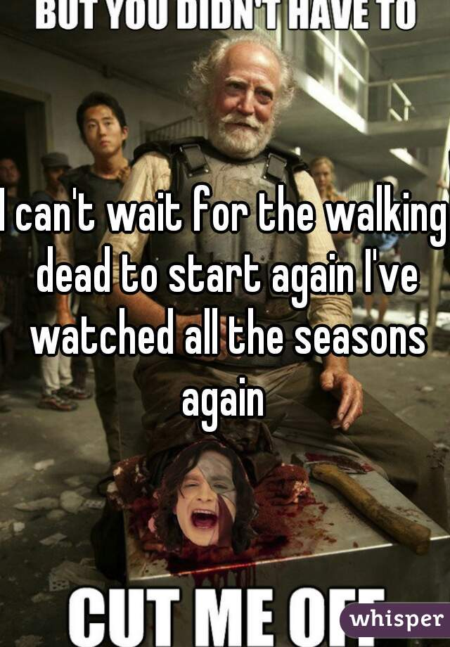 I can't wait for the walking dead to start again I've watched all the seasons again