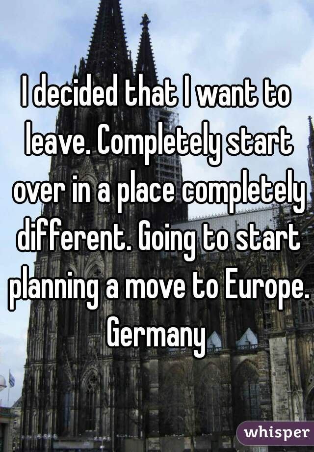 I decided that I want to leave. Completely start over in a place completely different. Going to start planning a move to Europe. Germany