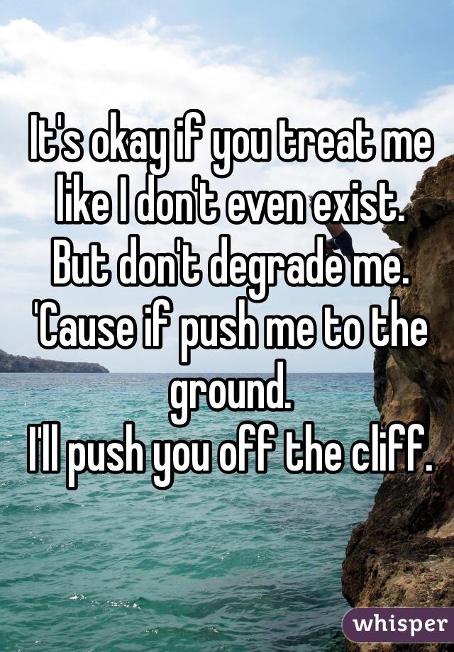 It's okay if you treat me like I don't even exist. But don't degrade me. 'Cause if push me to the ground. I'll push you off the cliff.
