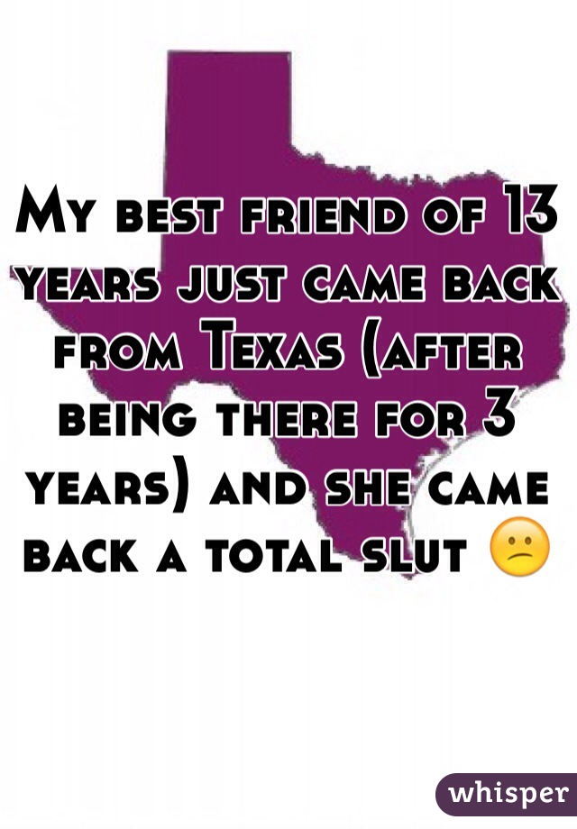 My best friend of 13 years just came back from Texas (after being there for 3 years) and she came back a total slut 😕