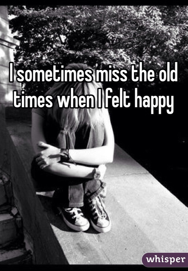 I sometimes miss the old times when I felt happy