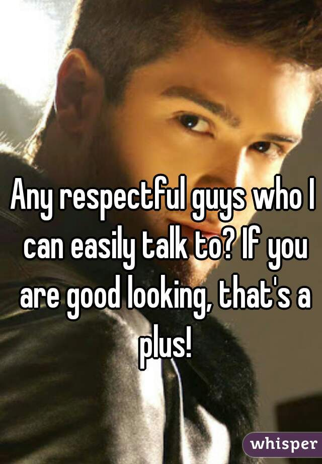 Any respectful guys who I can easily talk to? If you are good looking, that's a plus!