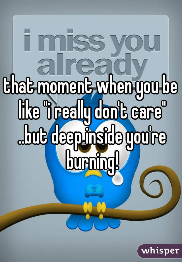 """that moment when you be like """"i really don't care"""" ..but deep inside you're burning!"""
