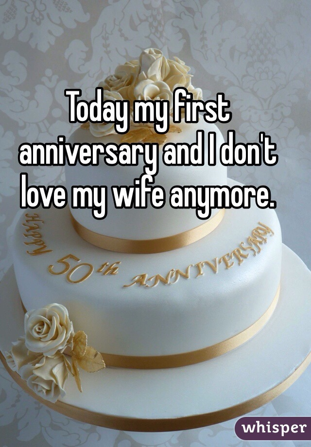 Today my first anniversary and I don't love my wife anymore.