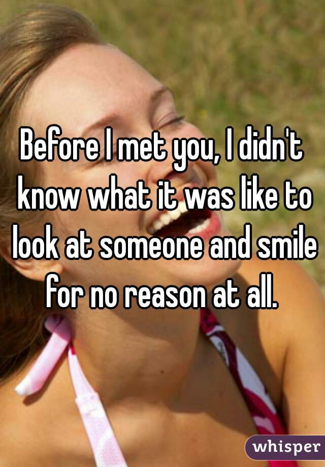 Before I met you, I didn't know what it was like to look at someone and smile for no reason at all.