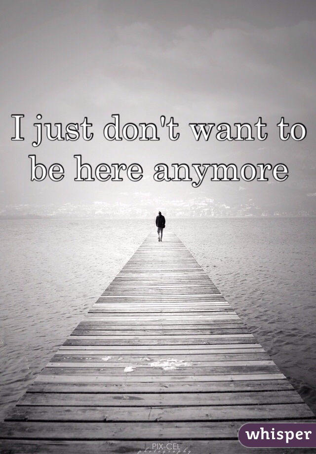 I just don't want to be here anymore