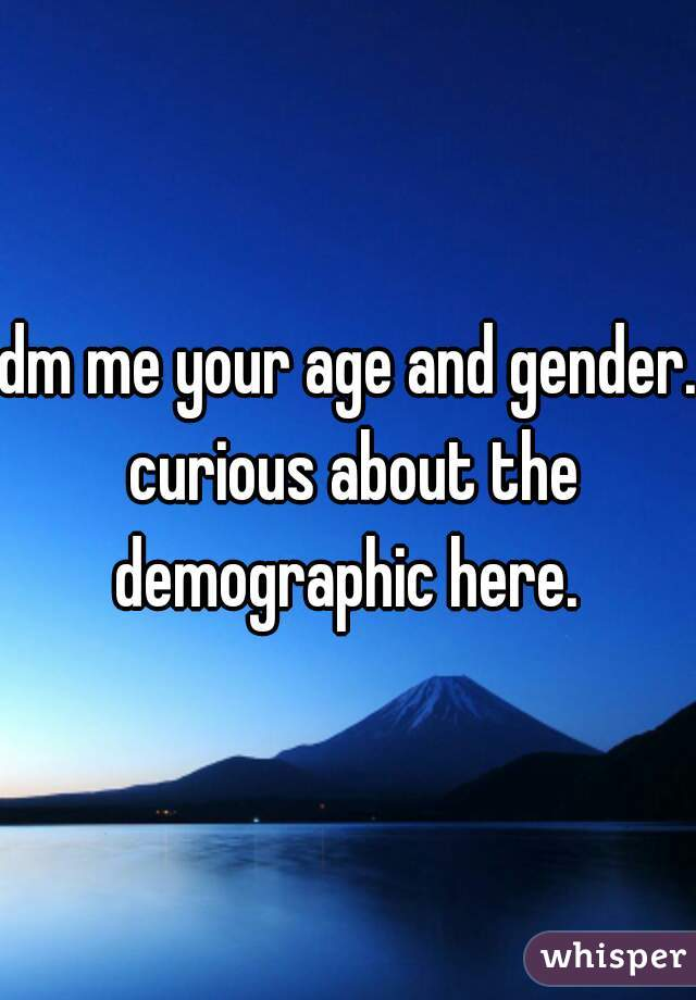 dm me your age and gender. curious about the demographic here.