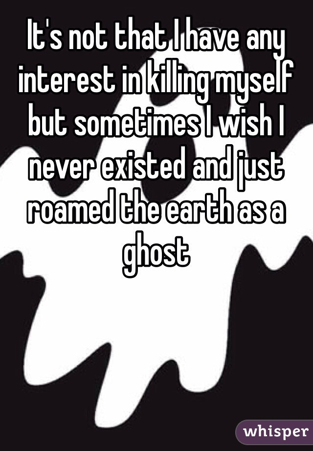 It's not that I have any interest in killing myself but sometimes I wish I never existed and just roamed the earth as a ghost
