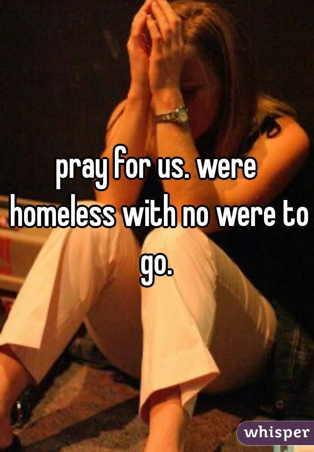 pray for us. were homeless with no were to go.