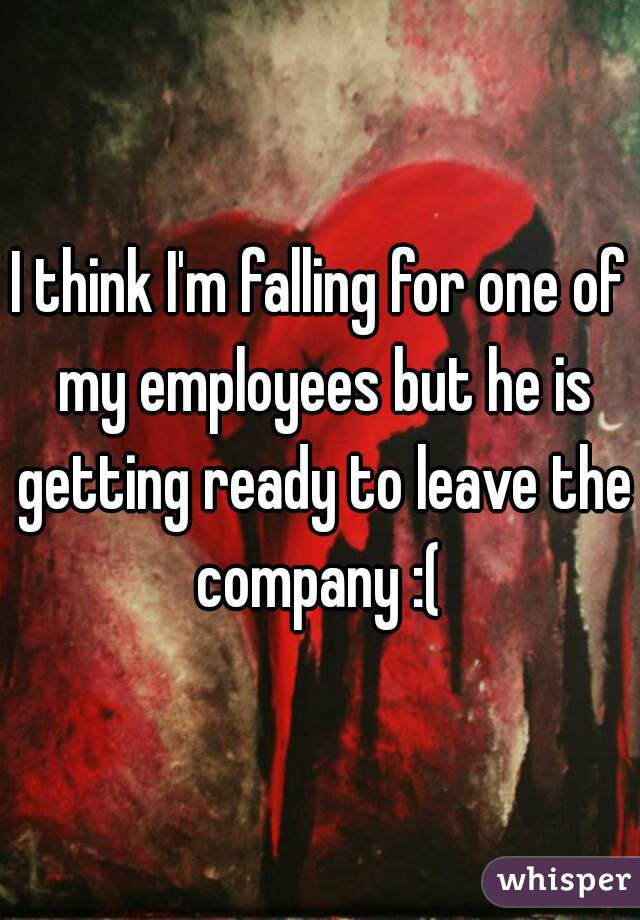 I think I'm falling for one of my employees but he is getting ready to leave the company :(