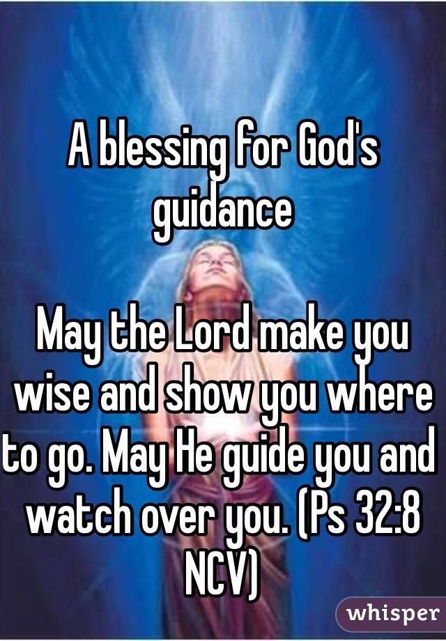 A blessing for God's guidance  May the Lord make you wise and show you where to go. May He guide you and watch over you. (Ps 32:8 NCV)