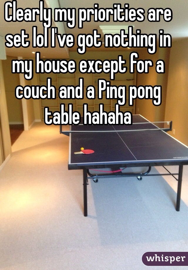 Clearly my priorities are set lol I've got nothing in my house except for a couch and a Ping pong table hahaha
