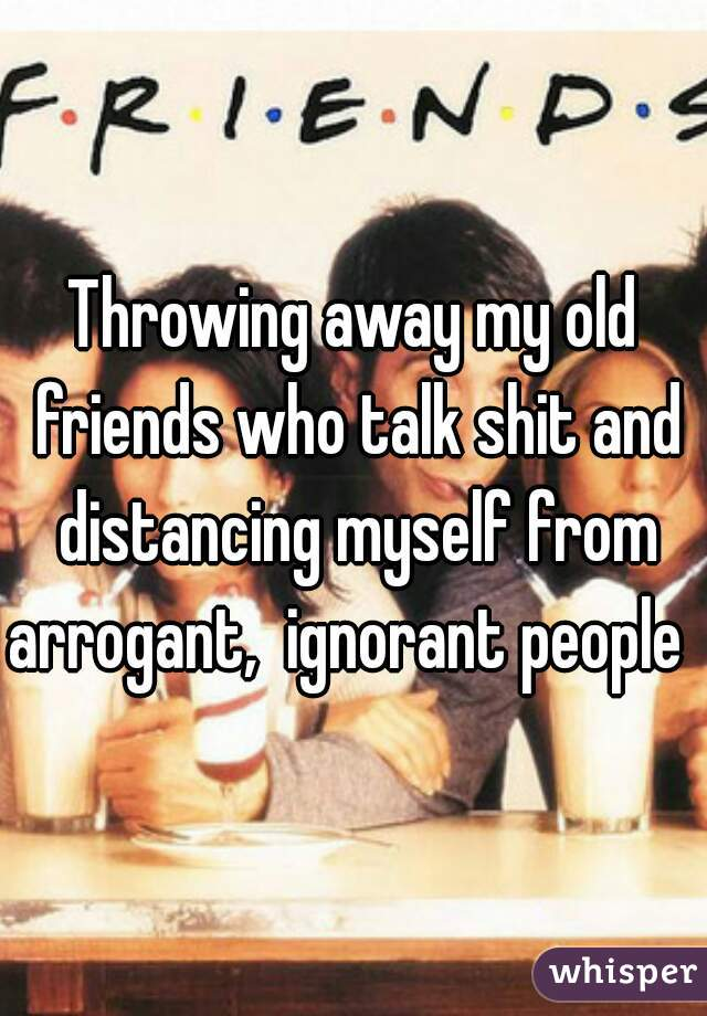 Throwing away my old friends who talk shit and distancing myself from arrogant,  ignorant people