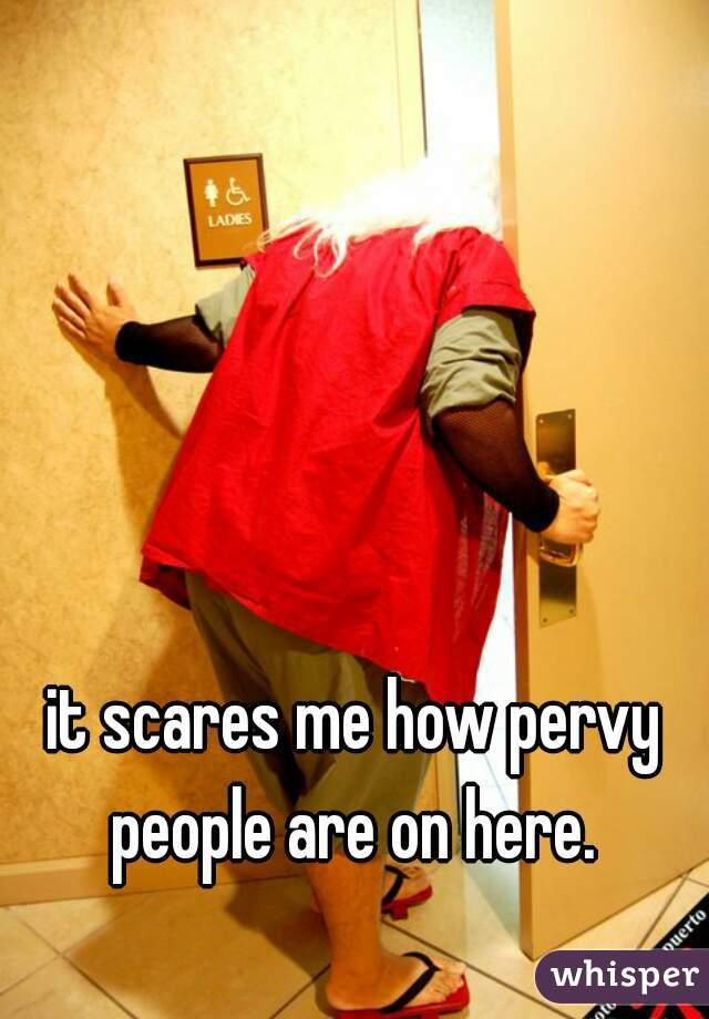 it scares me how pervy people are on here.