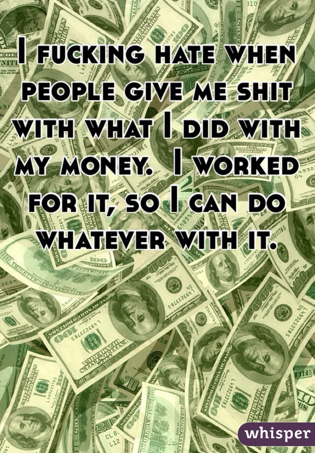 I fucking hate when people give me shit with what I did with my money.  I worked for it, so I can do whatever with it.