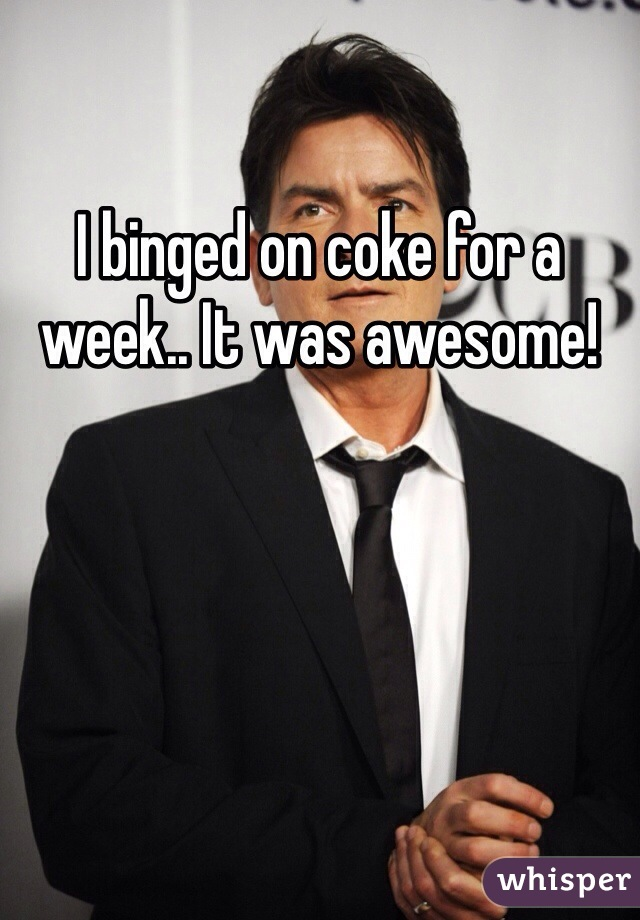 I binged on coke for a week.. It was awesome!