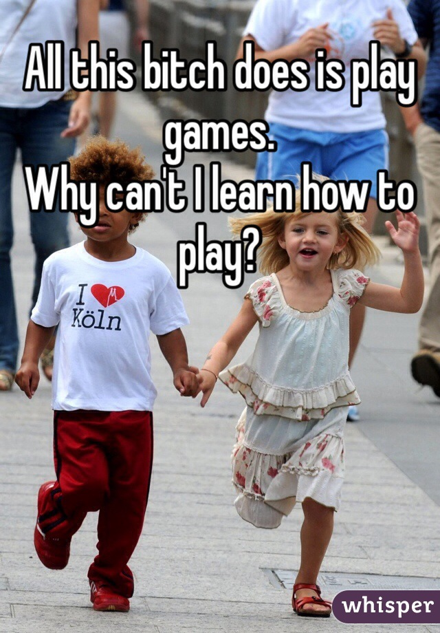 All this bitch does is play games. Why can't I learn how to play?