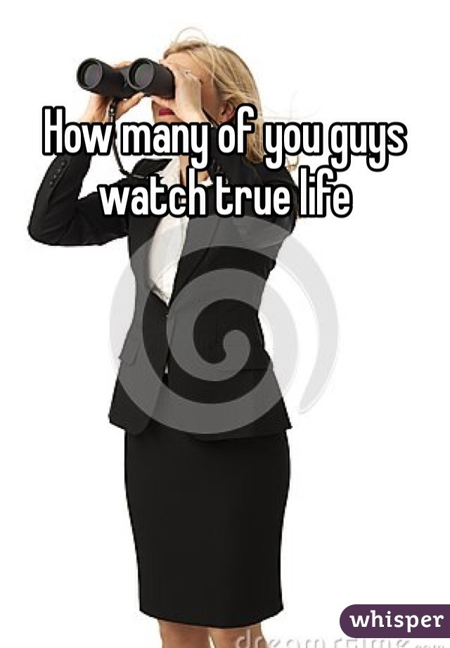 How many of you guys watch true life