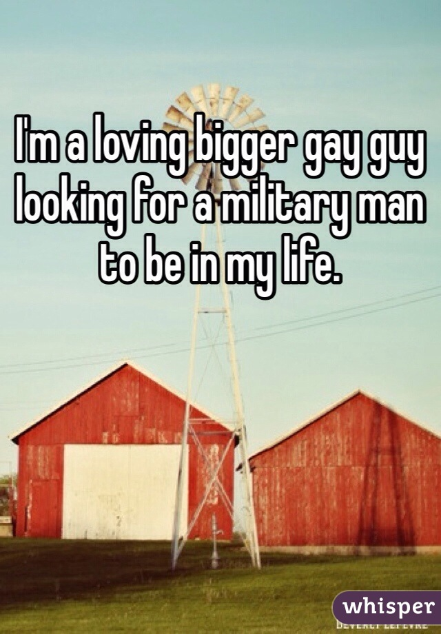 I'm a loving bigger gay guy looking for a military man to be in my life.