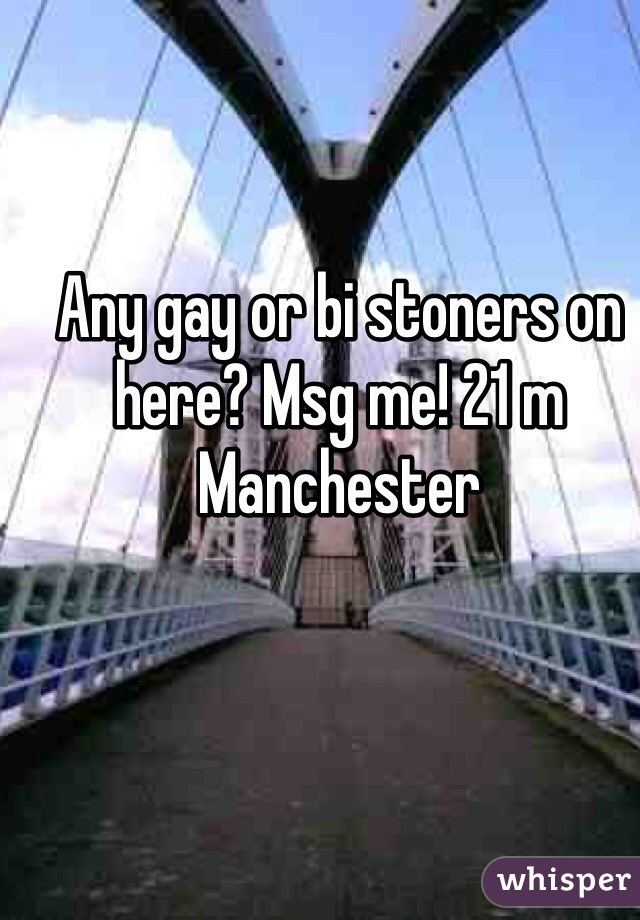 Any gay or bi stoners on here? Msg me! 21 m Manchester