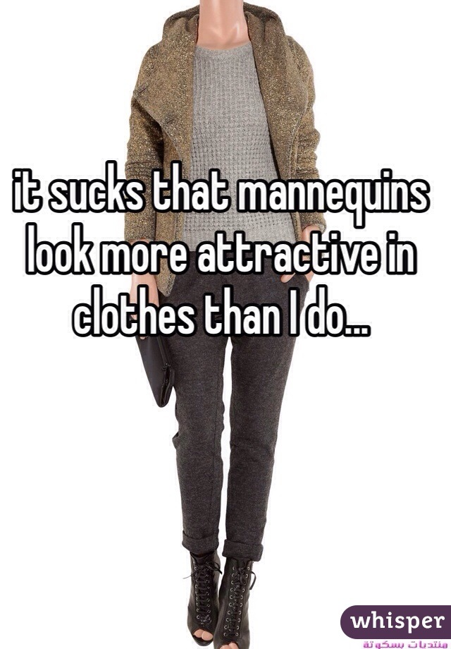 it sucks that mannequins look more attractive in clothes than I do...