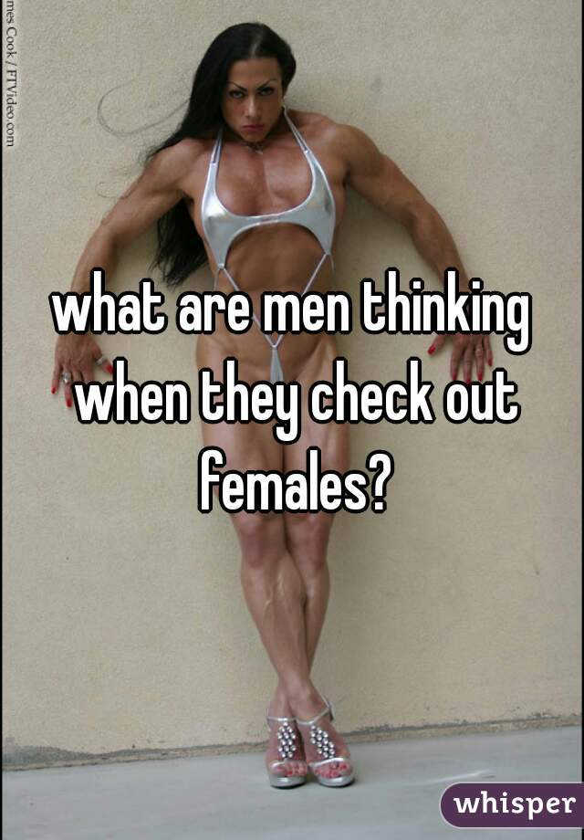 what are men thinking when they check out females?